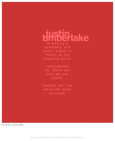 justin timberlake is making a comeback and justin bieber is finally at his breaking point. coincidence? no. there can only be one justin. neither can live while the other survives. f o r m a t j i m m y 3 6 5  - Witty Profiles Quote 6682918 http://wittyprofiles.com/q/6682918