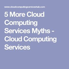 5 More Cloud Computing Services Myths - Cloud Computing Services