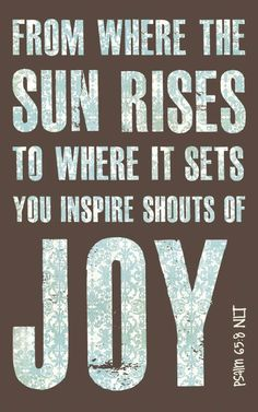 You inspire shouts of joy.... Psalm 65:8