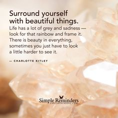Surround yourself with beautiful things. Life has a lot of grey and sadness — look for that rainbow and frame it. There is beauty in everything, sometimes you just have to look a little harder to see it. — Charlotte Kitley