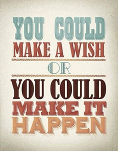 You could make a wish or you could make it happen | Anonymous ART of Revolution