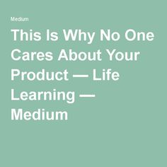 This Is Why No One Cares About Your Product — Life Learning — Medium