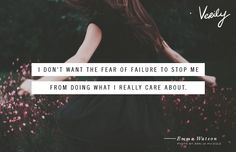 I don't want the fear of failure to stop me from doing what I really care about. - Emma Watson