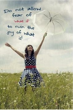 Do not allow fear of WHAT IF ruin the joy of WHAT IS