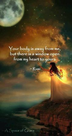 Your body is away from me but there is a window open from my heart to yours. -Rumi