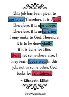 Mothering - Elisabeth Elliot (TimeWarp Wife, free printable):  This job has been given to me to do.  Therefore, it is a gift.  Therefore, it is a privilege.  Therefore, it is an offering I may make to God.  Therefore, it is to be done gladly, if it is done for Him.  Here, not somewhere else, I may learn God's way.  In this job, not in some other, God looks for faithfulness. ~Elisabeth Elliot