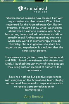 What I loved about Aromahead: Words cannot describe how pleased I am with my experience at Aromahead. When I first registered for the Aromatherapy Certification Program, I thought I knew what I was talking about when it came to essential oils. After lesson one, I was shocked how much I didn't actually know!  Andrea opened my eyes to a whole new world of aromatherapy through chemistry. She is so generous to share her expertise and experience. It is evident that she cares about people.
