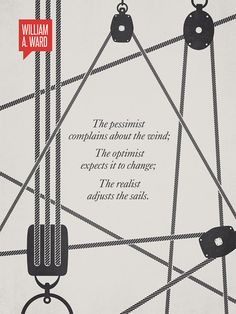 """""""the pessimist complains about the wind; the optimist expects it to change; the realist adjusts the sails"""" - Illustration depicts sail pulleys all ready to adjust to which ever way the wind blows. minimalist print by Ryan McArthur Great Quotes, Me Quotes, Motivational Quotes, Inspirational Quotes, Qoutes, Quotable Quotes, Most Famous Quotes, Art Prints Quotes, Quote Art"""