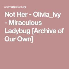 Not Her - Olivia_Ivy - Miraculous Ladybug [Archive of Our Own]