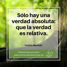 Sólo hay una verdad absoluta: que la verdad es relativa. (André Maurois) #lafrasedelasemana #alimentatubienestar