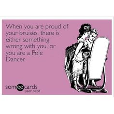 When you are proud of your bruises, there is either something wrong with you, or you are a Pole Dancer.