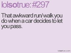 That awkward run/walk you do when a car decides to let you pass. HAHAHA @Mandy Bryant Lederer so true :-/