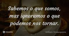 Sabemos o que somos, mas ignoramos o que podemos nos tornar. — William Shakespeare
