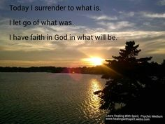 Today I surrender to what is. I let go of what was.  I have faith in God in what will be.  - Laura Healing With Spirit, Spiritual Medium, Speaker, Teacher - www.healingwithspirit.webs.com. photo taken in Swansea, Ma in 2013