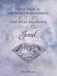 Gold there is, and rubies in abundance, but lips that speak knowledge are a rare Jewel. Proverbs 20:15