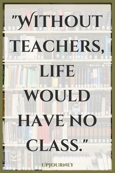Best Teacher Quotes - Without teachers, life would have no class.