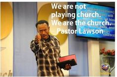 We are not playing church. We are the church. - Pastor Lawson