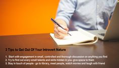 3 Tips to Get Out Of Your Introvert Nature    Start with engagement in small, controlled and thorough discussion on anything you find Try to find out every small talents and skills hidden in you- give space to them Stay in touch of people - go to library, meet people, watch movies and laugh with friend