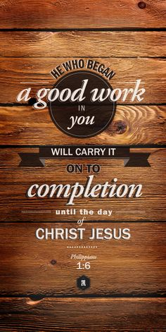 He who began a good work in you will carry it on to completion until the day of Christ Jesus.  Philippians 1:6.
