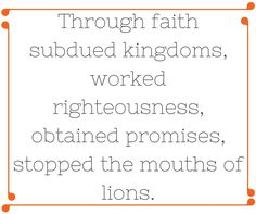 Through faith subdued kingdoms worked righteousness, obtained promises, stopped the mouths of lions. (1)