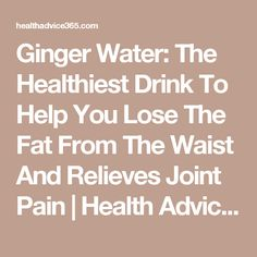 Ginger Water: The Healthiest Drink To Help You Lose The Fat From The Waist And Relieves Joint Pain | Health Advice 365