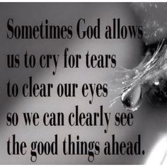 """Sometimes God allows us to cry for tears to clear our eyes so we can clearly see the good things ahead."""