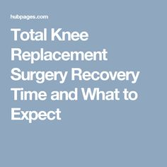 Total Knee Replacement Surgery Recovery Time and What to Expect