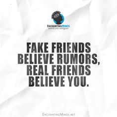 Fake friends believe rumors, real friends believe you.