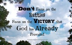 Don't Focus on the Battles, focus on the Victory that God has Already Provided