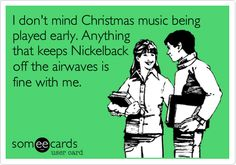 I don't mind Christmas music being played early. Anything that keeps Nickelback off the airwaves is fine with me.