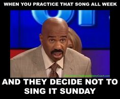 When you practice that song all week and they decide not to sing it Sunday