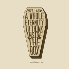 You will have a whole eternity to think inside the box.