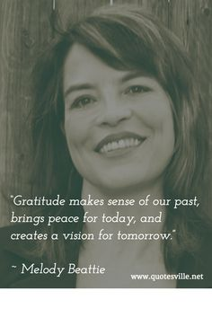 """Gratitude makes sense of our past, brings peace for today, and creates a vision for tomorrow."" ~ Melody Beattie"