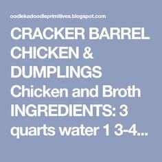 CRACKER BARREL CHICKEN & DUMPLINGS Chicken and Broth INGREDIENTS: 3 quarts water 1 3-4 pound chicken cut up 1 1/2 teaspoons salt 1 small ...