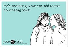 Funny Friendship Ecard: He's another guy we can add to the douchebag book. @Mallory Wilson Gibson CLASS E GENTLEMEN