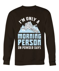 Funny Skier Quote: Morning Person On Powder Days - Viralstyle Skiing Quotes, Alpine Skiing, Getting Up Early, Morning Person, High Quality T Shirts, Winter Sports, Powder, Graphic Sweatshirt, Day