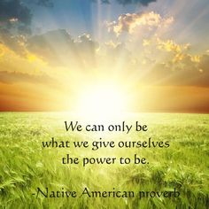 We can only be what we give ourselves the power to be.  -Native American proverb
