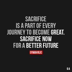 Sacrifice Is A Part Of Every Journey To Become GreatSacrifice now for a better future.http://www.gymaholic.co