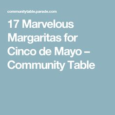 17 Marvelous Margaritas for Cinco de Mayo – Community Table