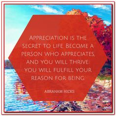 Appreciation is the secret to life. Become a person who appreciates, and you will thrive; you will fulfill your reason for being. Abraham-Hicks Quotes (AHQ2809) #appreciation
