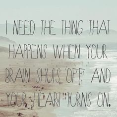 """""""I need the thing that happens when your brain shuts off and your heart turns on"""" - Elizabeth Wurtzel"""