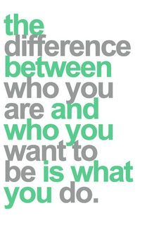 Der Unterschied zwischen dem, wer du bist und dem, wer du sein willst ist - was du tust!