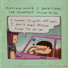 As vezes se fingir de burro é a coisa mais inteligente a se fazer.   - Eu juro por Deus, policial, eu nem sei dirigir...