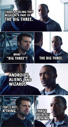 """Quote from The Falcon and The Winter Soldier 1x02   Sam Wilson: I have a feeling they might be a part of the Big Three. Bucky Barnes: What """"Big Three""""? Sam Wilson: The Big Three. Bucky Barnes: What Big Three? Sam Wilson: Androids, aliens, and wizards. Bucky Barnes: That's not a thing. Sam Wilson: That's definitely a thing. Bucky Barnes: No, it's not. Sam Wilson: Every time we fight, we fight one of the three.   Funny humor scene from Marvel's tv series   TFATWS Quotes All Avengers, Avengers Humor, Avengers Poster, Marvel Quotes, Marvel Memes, Winter Soldier Funny, Soldier Quotes, Mundo Geek, Bucky And Steve"""