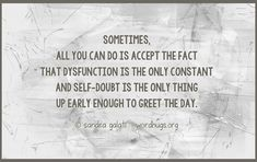 Sometimes, all you can do is accept the fact that dysfunction is the only constant and self-doubt is the only thing up early enough to greet the day. - Sandra Galati :: wordhugs.org #selfdoubt #dysfuction #acceptance #wordhugs