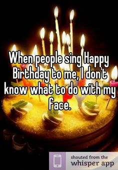 When people sing Happy Birthday to me, I don't know what to do with my face.