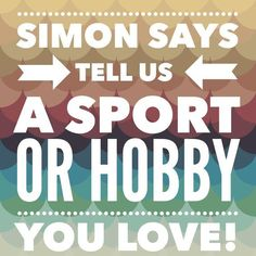 Simon Says Comment below and tell me what sport or hobby you enjoy!