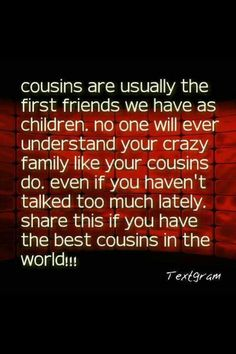 For Nina! The best cousin in the whole world! Best Cousin Quotes, Favorite Quotes, Cousins Quotes, True Quotes, Great Quotes, Quotes To Live By, Thankful For Family, Family Love, Cool Words