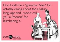 Grammar Nazi!! Oh the troubles of life! @Abbey Evans come help me teach people proper English!! Lol