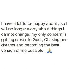 I have a lot to be happy about, so I will no longer worry about things I cannot change, my only concern is getting closer to God, chasing my dreams, and becoming the best version of me possible.